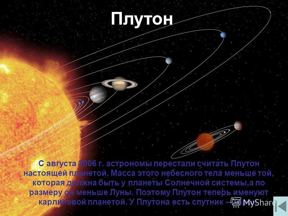 С августа 2006 г. астрономы перестали считать Плутон настоящей планетой. Масса этого небесного тела меньше той, которая должна быть у планеты Солнечной системы,а по размеру он меньше Луны. Поэтому Плутон теперь именуют карликовой планетой. У Плутона