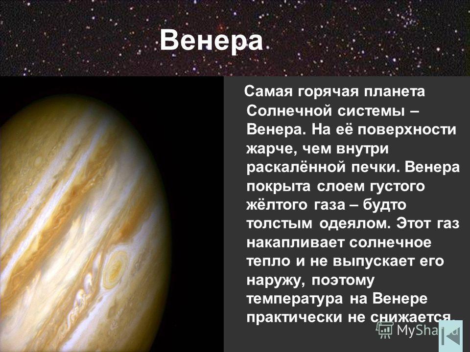 Венера Самая горячая планета Солнечной системы – Венера. На её поверхности жарче, чем внутри раскалённой печки. Венера покрыта слоем густого жёлтого газа – будто толстым одеялом. Этот газ накапливает солнечное тепло и не выпускает его наружу, поэтому