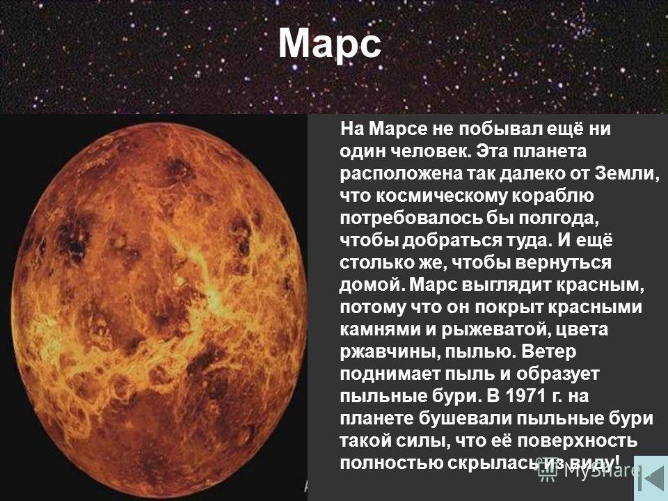 Марс На Марсе не побывал ещё ни один человек. Эта планета расположена так далеко от Земли, что космическому кораблю потребовалось бы полгода, чтобы добраться туда. И ещё столько же, чтобы вернуться домой. Марс выглядит красным, потому что он покрыт к