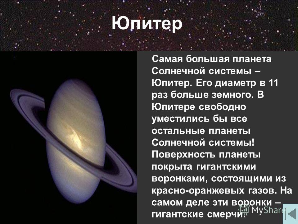 Юпитер Самая большая планета Солнечной системы – Юпитер. Его диаметр в 11 раз больше земного. В Юпитере свободно уместились бы все остальные планеты Солнечной системы! Поверхность планеты покрыта гигантскими воронками, состоящими из красно-оранжевых