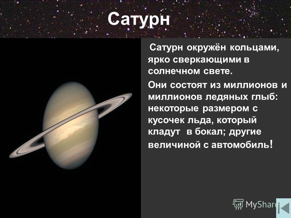Сатурн Сатурн окружён кольцами, ярко сверкающими в солнечном свете. Они состоят из миллионов и миллионов ледяных глыб: некоторые размером с кусочек льда, который кладут в бокал; другие величиной с автомобиль !