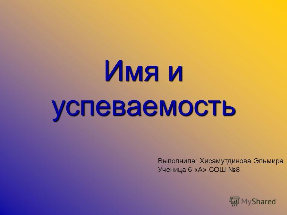 Имя и успеваемость Выполнила: Хисамутдинова Эльмира Ученица 6 «А» СОШ 8