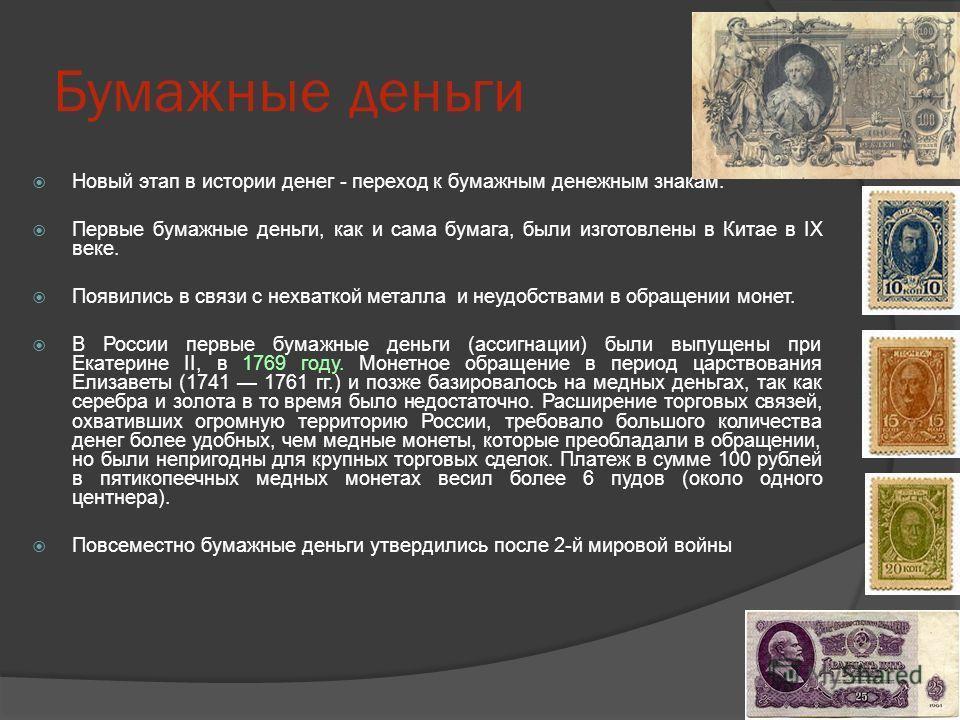 Бумажные деньги Новый этап в истории денег - переход к бумажным денежным знакам. Первые бумажные деньги, как и сама бумага, были изготовлены в Китае в IX веке. Появились в связи с нехваткой металла и неудобствами в обращении монет. В России первые бу