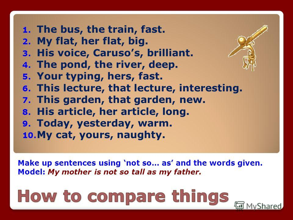Make up sentences using not so… as and the words given. Model: My mother is not so tall as my father. 1. The bus, the train, fast. 2. My flat, her flat, big. 3. His voice, Carusos, brilliant. 4. The pond, the river, deep. 5. Your typing, hers, fast.
