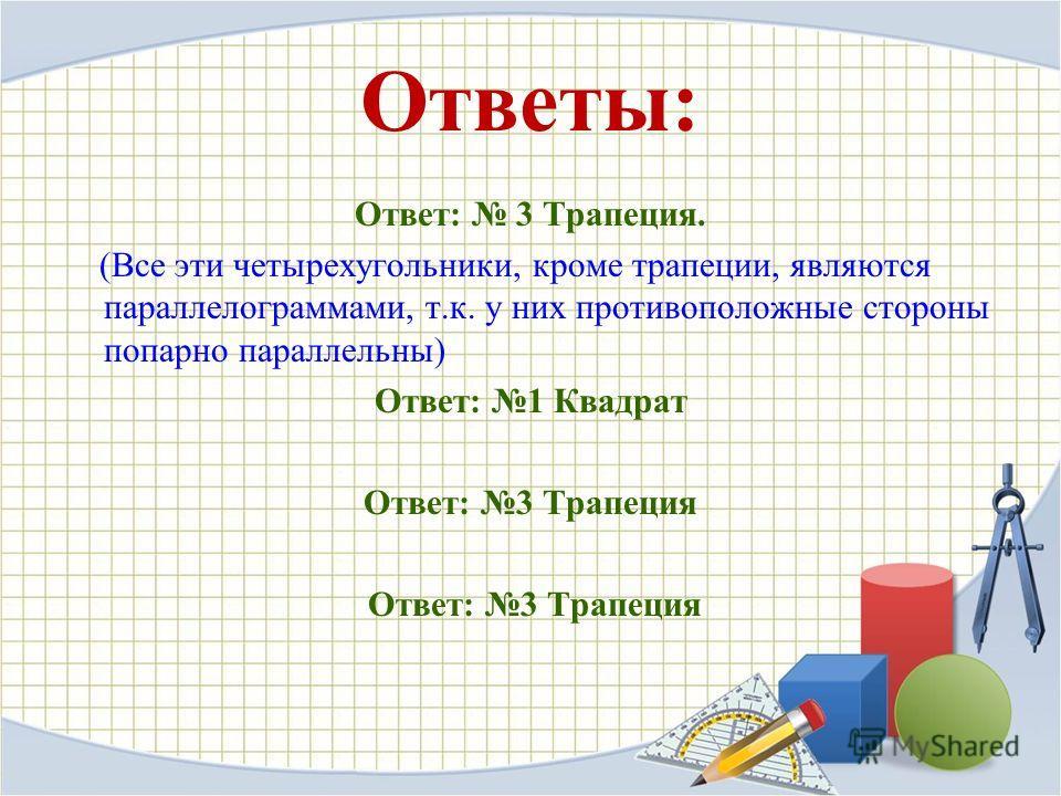 Ответы: Ответ: 3 Трапеция. (Все эти четырехугольники, кроме трапеции, являются параллелограммами, т.к. у них противоположные стороны попарно параллельны) Ответ: 1 Квадрат Ответ: 3 Трапеция