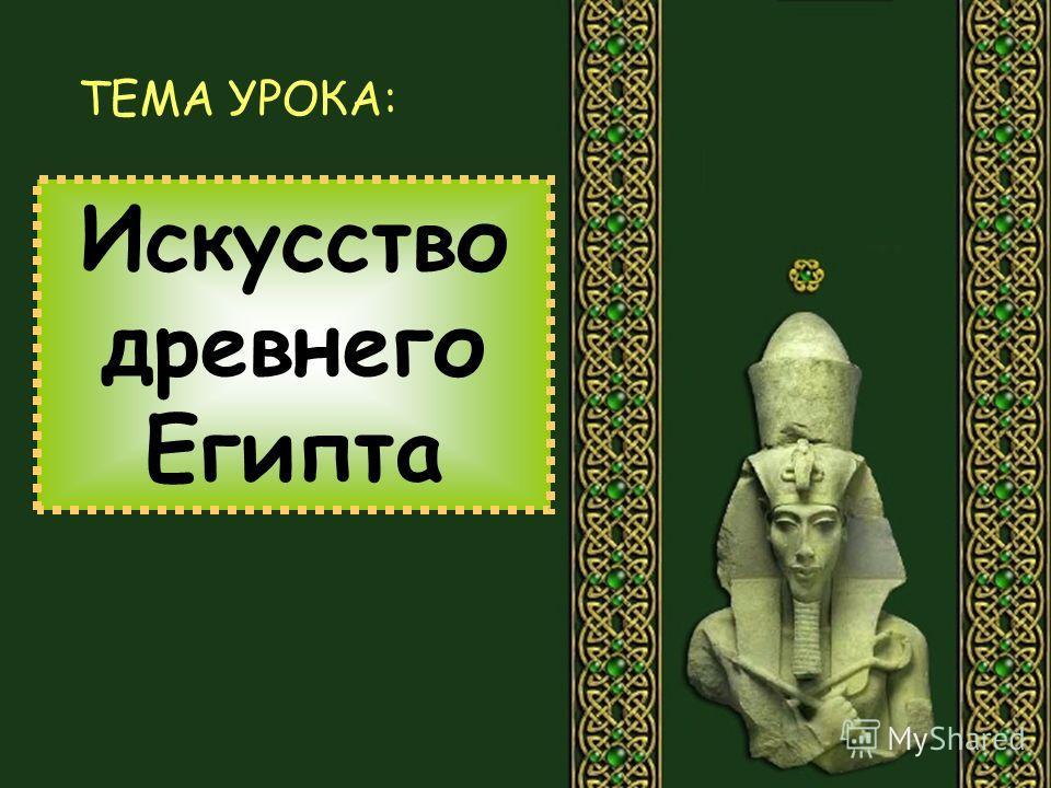 Искусство древнего Египта ТЕМА УРОКА: