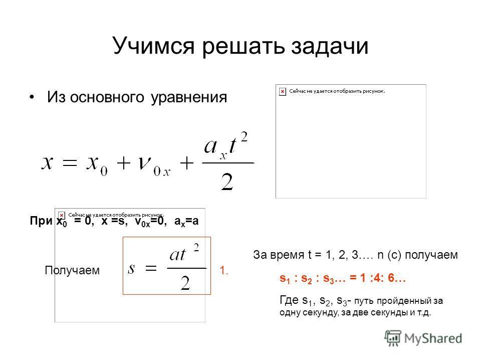 Учимся решать задачи При х 0 = 0, х =s, v 0x =0, a x =a Из основного уравнения Получаем За время t = 1, 2, 3…. n (с) получаем s 1 : s 2 : s 3 … = 1 :4: 6… Где s 1, s 2, s 3 - путь пройденный за одну секунду, за две секунды и т.д. 1.