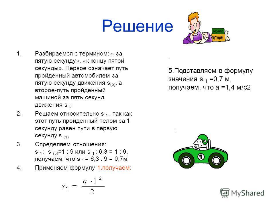 Решение 1.Разбираемся с термином: « за пятую секунду», «к концу пятой секунды». Первое означает путь пройденный автомобилем за пятую секунду движения s (5), а второе-путь пройденный машиной за пять секунд движения s 5 2.Решаем относительно s 1, так к