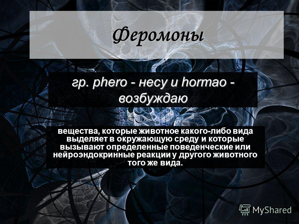 Феромоны гр. pherо - несу и hormао - возбуждаю вещества, которые животное какого-либо вида выделяет в окружающую среду и которые вызывают определенные поведенческие или нейроэндокринные реакции у другого животного того же вида.