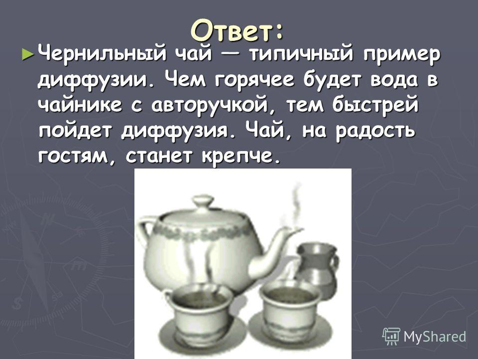 Ответ: Чернильный чай типичный пример диффузии. Чем горячее будет вода в чайнике с авторучкой, тем быстрей пойдет диффузия. Чай, на радость гостям, станет крепче. Чернильный чай типичный пример диффузии. Чем горячее будет вода в чайнике с авторучкой,