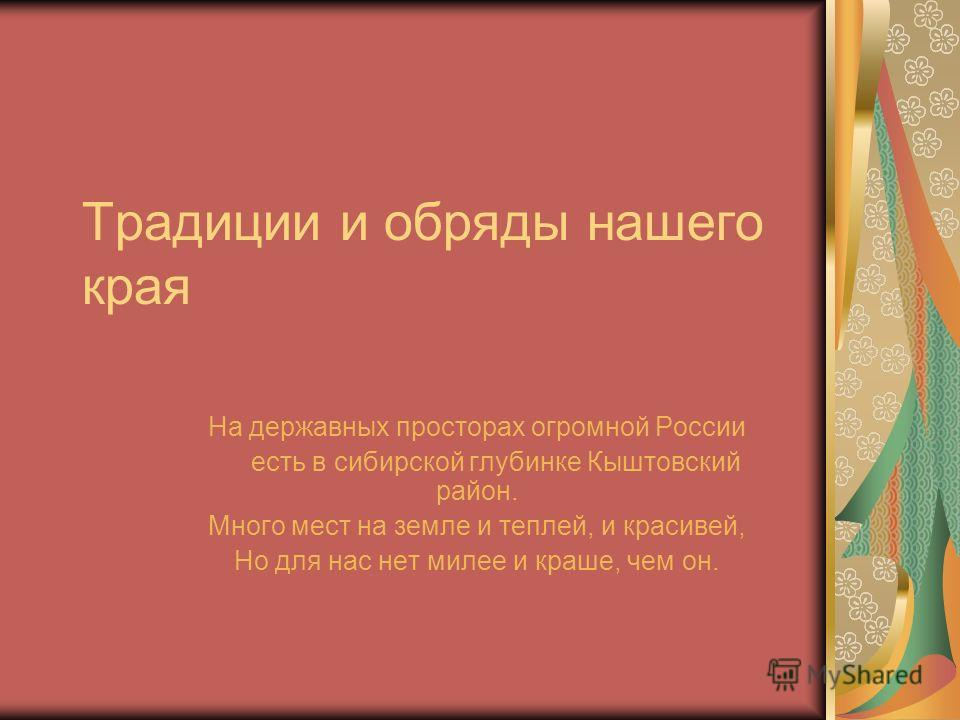 Традиции и обряды нашего края На державных просторах огромной России есть в сибирской глубинке Кыштовский район. Много мест на земле и теплей, и красивей, Но для нас нет милее и краше, чем он.