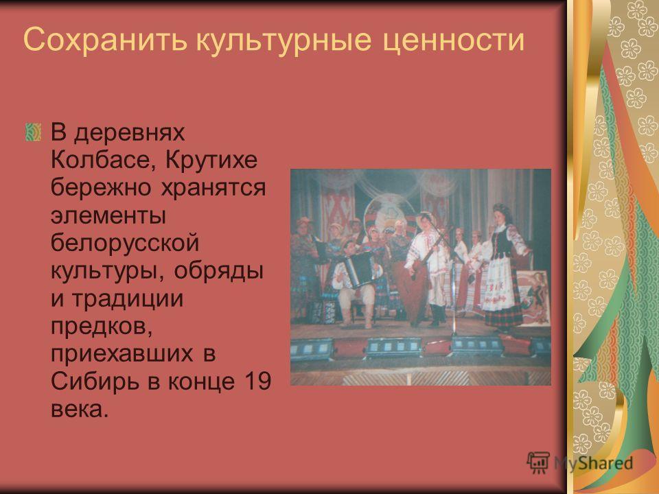 Сохранить культурные ценности В деревнях Колбасе, Крутихе бережно хранятся элементы белорусской культуры, обряды и традиции предков, приехавших в Сибирь в конце 19 века.