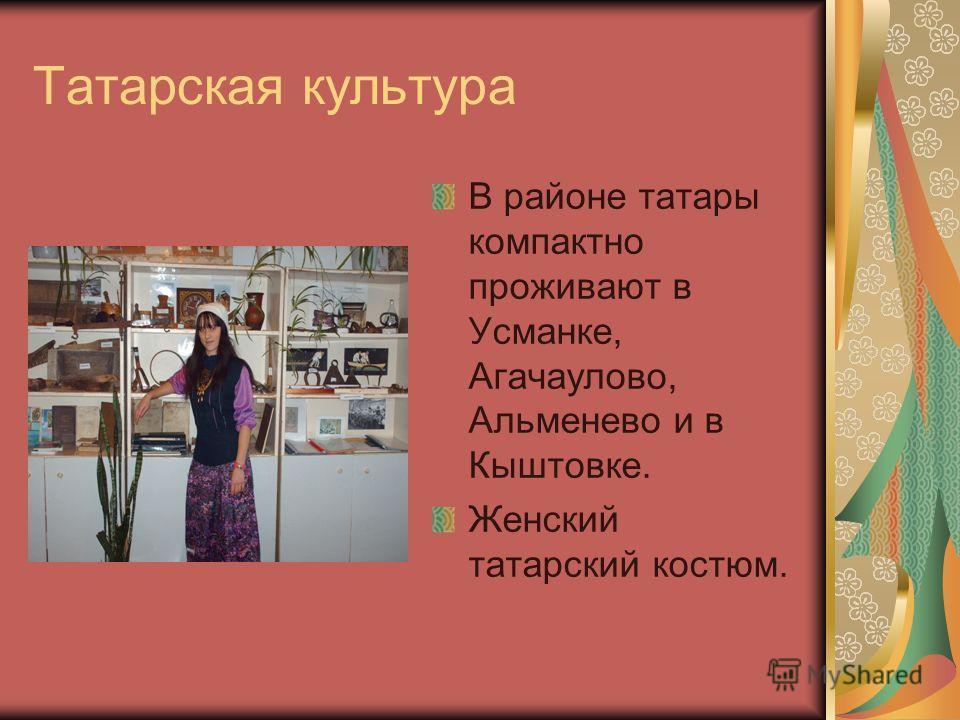 Татарская культура В районе татары компактно проживают в Усманке, Агачаулово, Альменево и в Кыштовке. Женский татарский костюм.