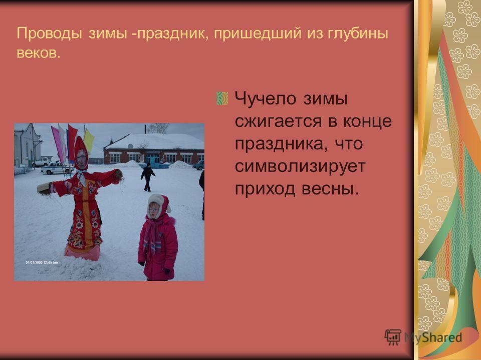Проводы зимы -праздник, пришедший из глубины веков. Чучело зимы сжигается в конце праздника, что символизирует приход весны.