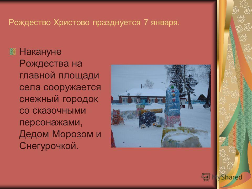 Рождество Христово празднуется 7 января. Накануне Рождества на главной площади села сооружается снежный городок со сказочными персонажами, Дедом Морозом и Снегурочкой.