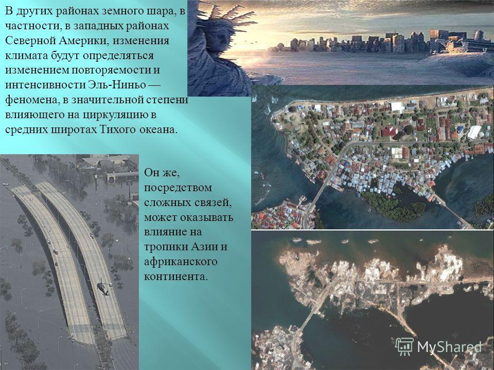 В других районах земного шара, в частности, в западных районах Северной Америки, изменения климата будут определяться изменением повторяемости и интенсивности Эль-Ниньо феномена, в значительной степени влияющего на циркуляцию в средних широтах Тихого