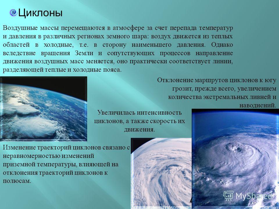 Циклоны Изменение траекторий циклонов связано с неравномерностью изменений приземной температуры, влияющей на отклонения траекторий циклонов к полюсам. Отклонение маршрутов циклонов к югу грозит, прежде всего, увеличением количества экстремальных лив