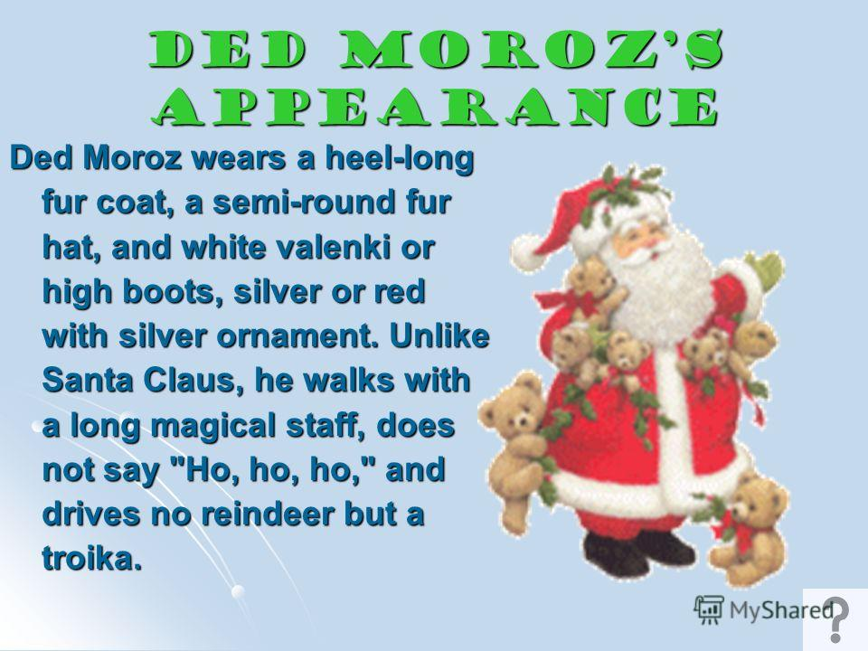 Ded Moroz (father Frost) Ded Moroz brings presents to children. He often brings them in person, at the celebrations of the New Year, at New Year parties for kids by the New Year Tree. Ded Moroz is accompanied by Snegurochka, or 'Snow Maiden', his gra