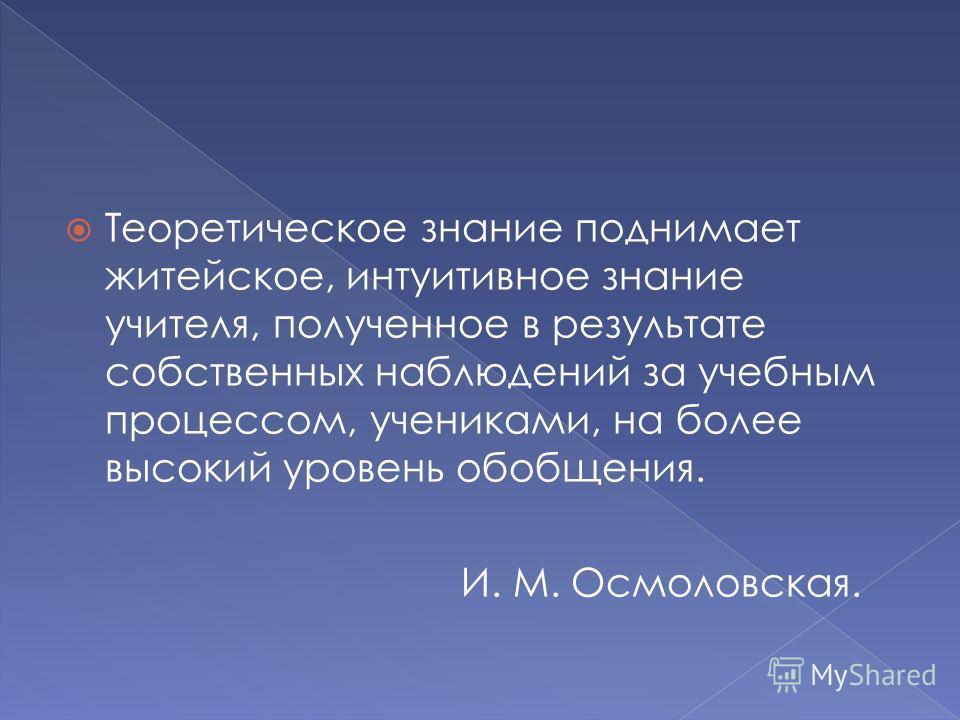 Теоретическое знание поднимает житейское, интуитивное знание учителя, полученное в результате собственных наблюдений за учебным процессом, учениками, на более высокий уровень обобщения. И. М. Осмоловская.