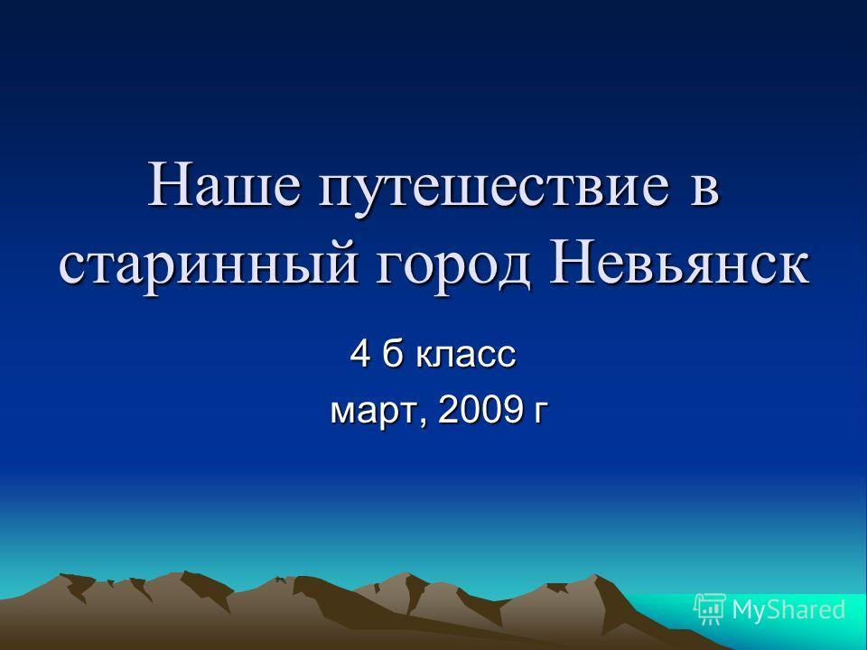 Наше путешествие в старинный город Невьянск 4 б класс март, 2009 г март, 2009 г