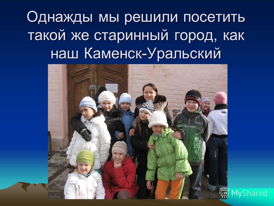 Однажды мы решили посетить такой же старинный город, как наш Каменск-Уральский