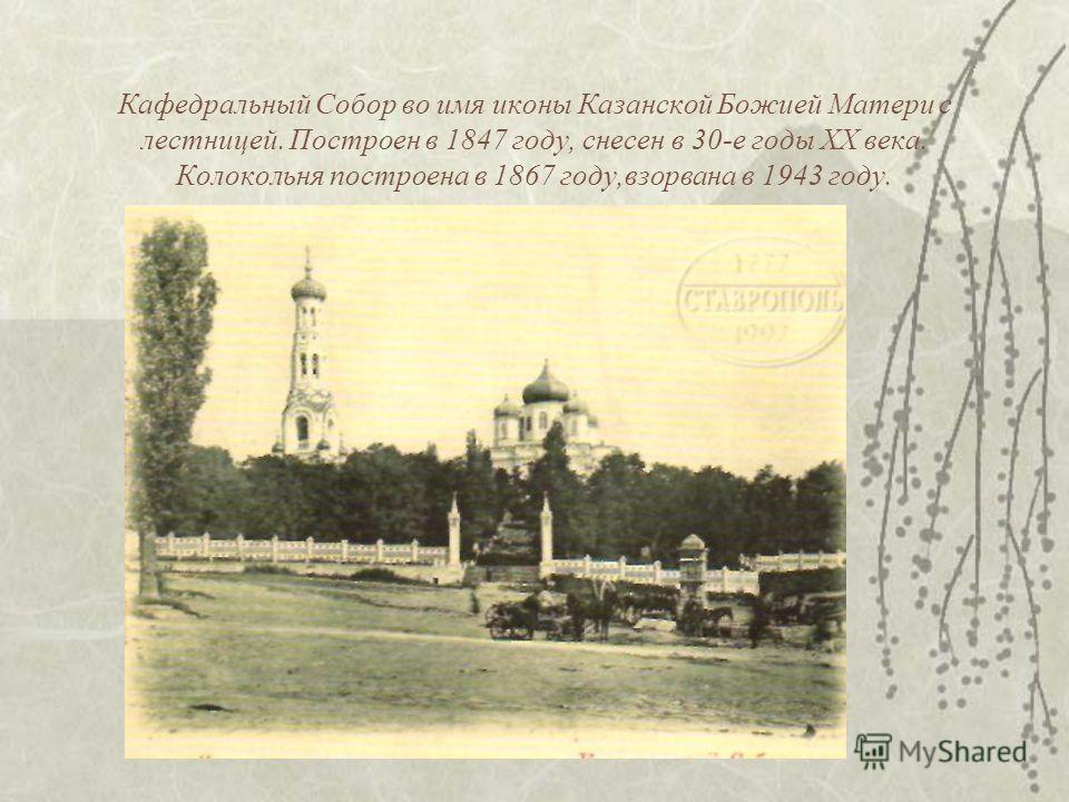 Кафедральный Собор во имя иконы Казанской Божией Матери с лестницей. Построен в 1847 году, снесен в 30-е годы XX века. Колокольня построена в 1867 году,взорвана в 1943 году.