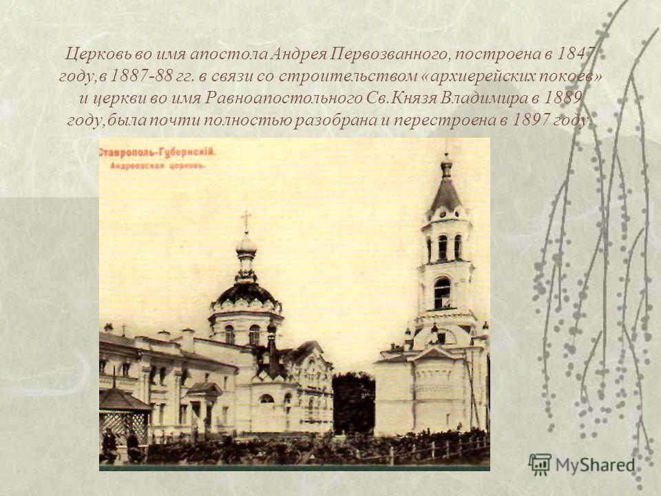 Церковь во имя апостола Андрея Первозванного, построена в 1847 году,в 1887-88 гг. в связи со строительством «архиерейских покоев» и церкви во имя Равноапостольного Св.Князя Владимира в 1889 году,была почти полностью разобрана и перестроена в 1897 год