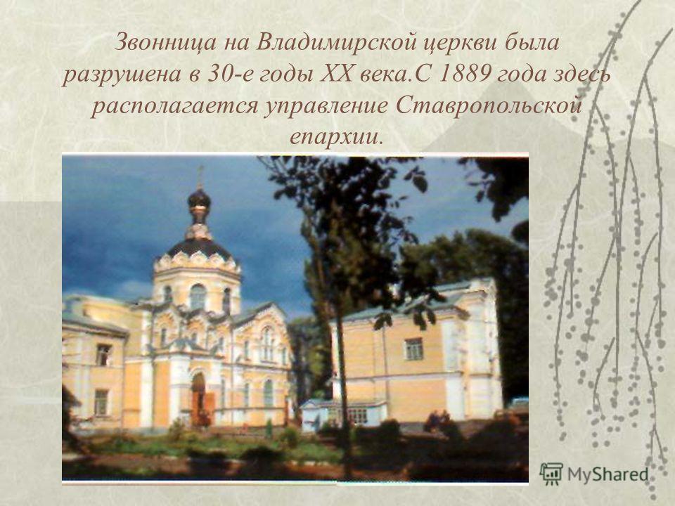 Звонница на Владимирской церкви была разрушена в 30-е годы XX века.С 1889 года здесь располагается управление Ставропольской епархии.