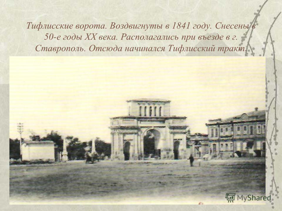 Тифлисские ворота. Воздвигнуты в 1841 году. Снесены в 50-е годы XX века. Располагались при въезде в г. Ставрополь. Отсюда начинался Тифлисский тракт.