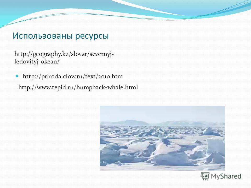 Использованы ресурсы http://priroda.clow.ru/text/2010.htm http://geography.kz/slovar/severnyj- ledovityj-okean/ http://www.tepid.ru/humpback-whale.html