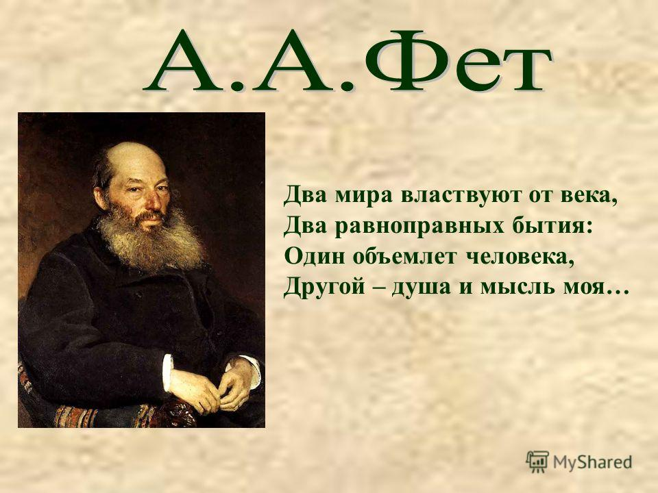 Два мира властвуют от века, Два равноправных бытия: Один объемлет человека, Другой – душа и мысль моя…