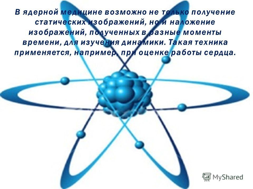 В ядерной медицине возможно не только получение статических изображений, но и наложение изображений, полученных в разные моменты времени, для изучения динамики. Такая техника применяется, например, при оценке работы сердца.