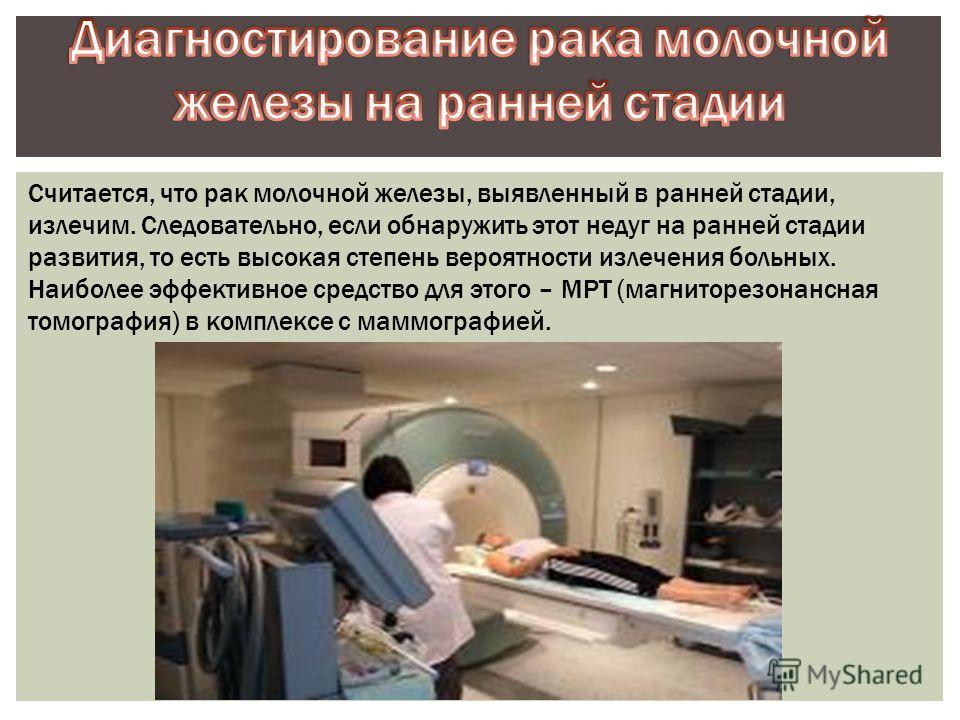Считается, что рак молочной железы, выявленный в ранней стадии, излечим. Следовательно, если обнаружить этот недуг на ранней стадии развития, то есть высокая степень вероятности излечения больных. Наиболее эффективное средство для этого – МРТ (магнит