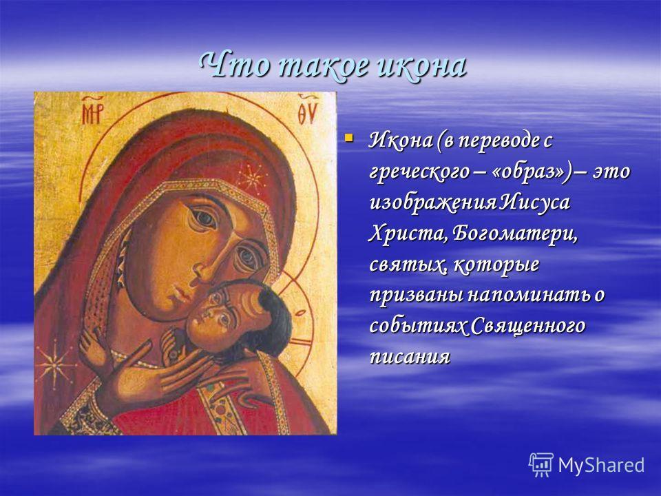 Что такое икона Икона (в переводе с греческого – «образ») – это изображения Иисуса Христа, Богоматери, святых, которые призваны напоминать о событиях Священного писания Икона (в переводе с греческого – «образ») – это изображения Иисуса Христа, Богома
