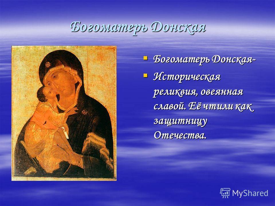 Богоматерь Донская Богоматерь Донская- Богоматерь Донская- Историческая реликвия, овеянная славой. Её чтили как защитницу Отечества. Историческая реликвия, овеянная славой. Её чтили как защитницу Отечества.