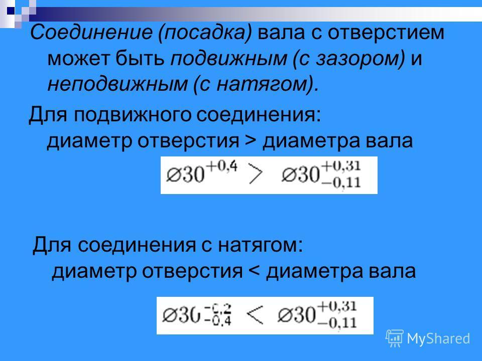 Соединение (посадка) вала с отверстием может быть подвижным (с зазором) и неподвижным (с натягом). Для подвижного соединения: диаметр отверстия > диаметра вала Для соединения с натягом: диаметр отверстия < диаметра вала