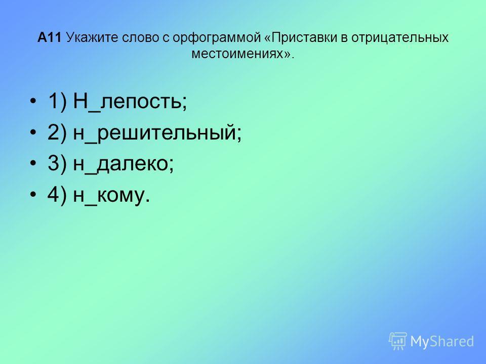 А11 Укажите слово с орфограммой «Приставки в отрицательных местоимениях». 1) Н_лепость; 2) н_решительный; 3) н_далеко; 4) н_кому.