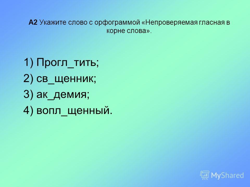 А2 Укажите слово с орфограммой «Непроверяемая гласная в корне слова». 1) Прогл_тить; 2) св_щенник; 3) ак_демия; 4) вопл_щенный.
