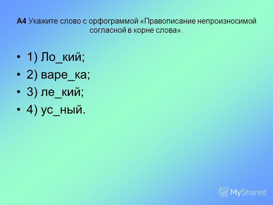 А4 Укажите слово с орфограммой «Правописание непроизносимой согласной в корне слова». 1) Ло_кий; 2) варе_ка; 3) ле_кий; 4) ус_ный.