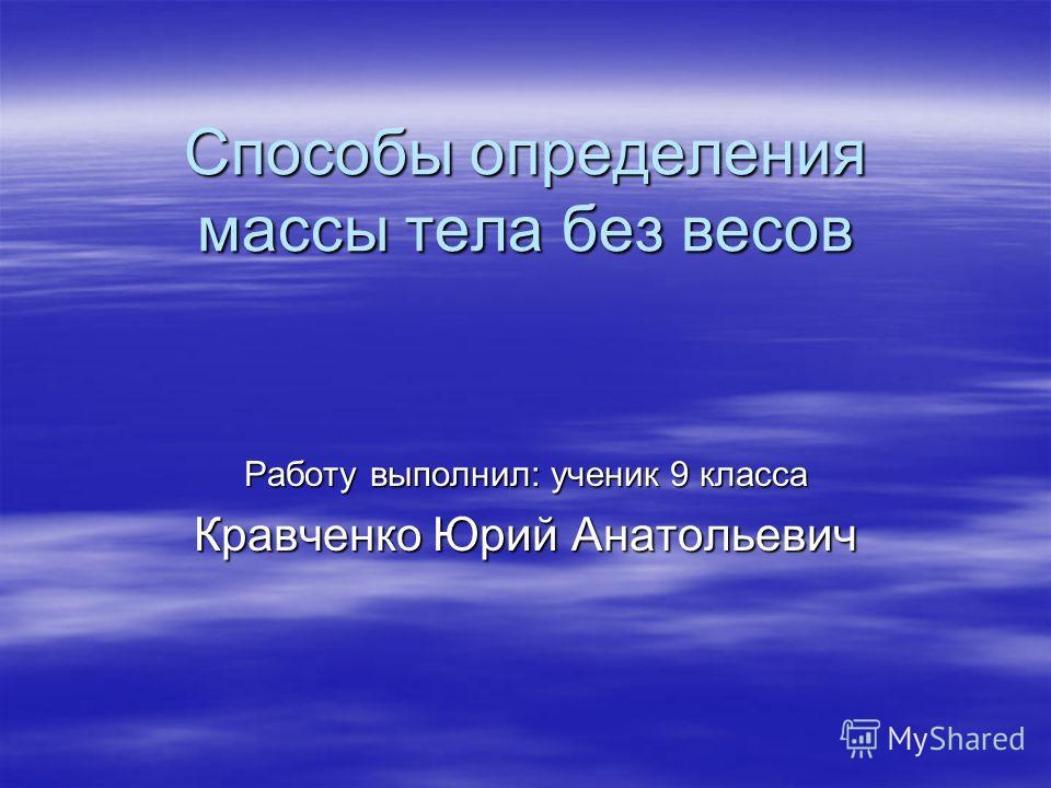 Способы определения массы тела без весов Работу выполнил: ученик 9 класса Кравченко Юрий Анатольевич