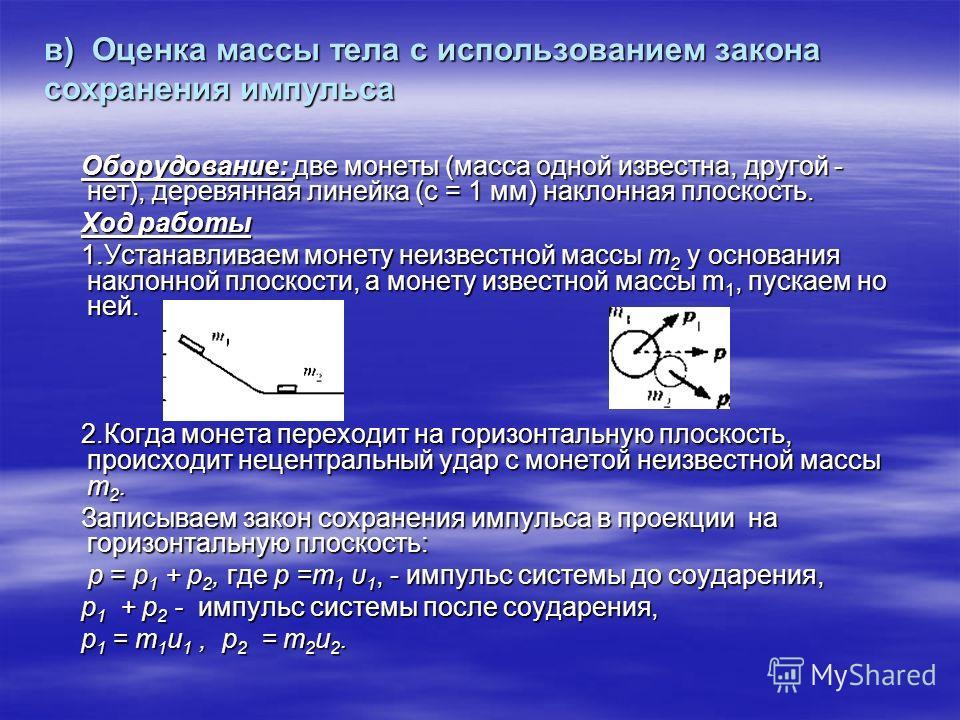в) Оценка массы тела с использованием закона сохранения импульса Оборудование: две монеты (масса одной известна, другой - нет), деревянная линейка (с = 1 мм) наклонная плоскость. Оборудование: две монеты (масса одной известна, другой - нет), деревянн