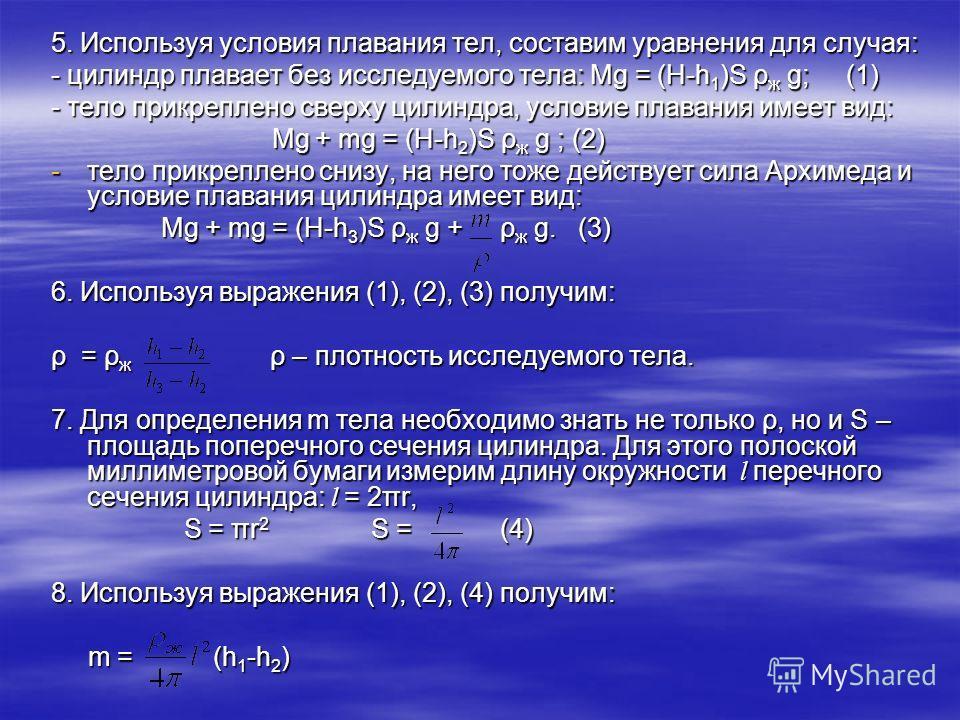 5. Используя условия плавания тел, составим уравнения для случая: - цилиндр плавает без исследуемого тела: Mg = (H-h 1 )S ρ ж g; (1) - тело прикреплено сверху цилиндра, условие плавания имеет вид: Mg + mg = (H-h 2 )S ρ ж g ; (2) Mg + mg = (H-h 2 )S ρ