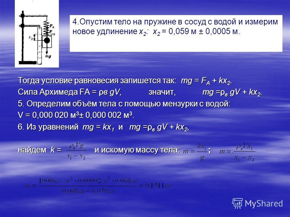 4.Опустим тело на пружине в сосуд с водой и измерим новое удлинение х 2 : х 2 = 0,059 м ± 0,0005 м. Тогда условие равновесия запишется так: тg = F А + kx 2. Сила Архимеда FA = ρв gV, значит, mg =ρ в gV + kx 2. 5. Определим объём тела с помощью мензур