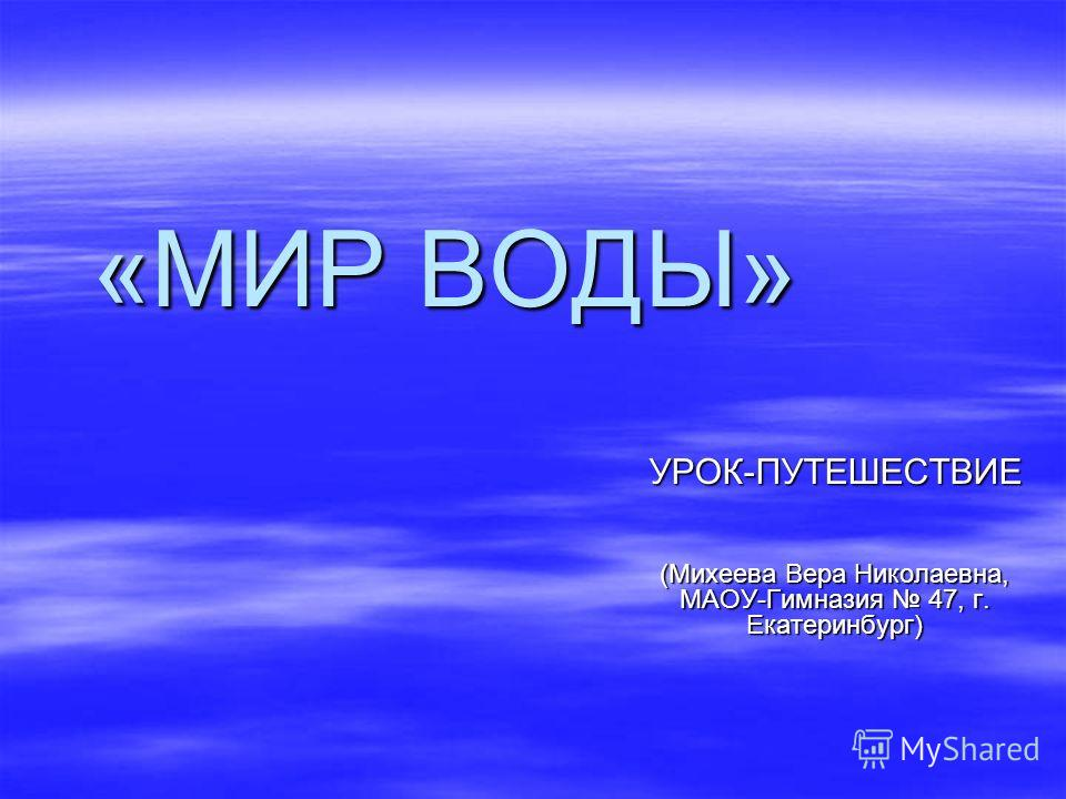 «МИР ВОДЫ» УРОК-ПУТЕШЕСТВИЕ (Михеева Вера Николаевна, МАОУ-Гимназия 47, г. Екатеринбург)
