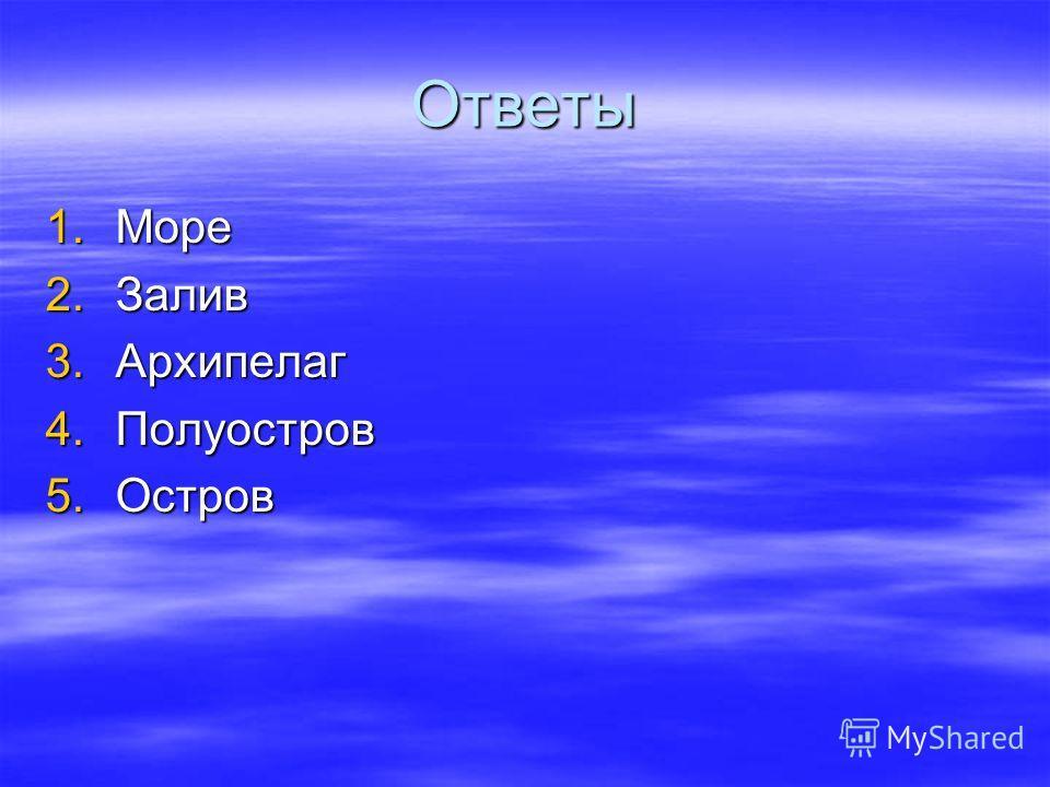 Ответы 1.Море 2.Залив 3.Архипелаг 4.Полуостров 5.Остров