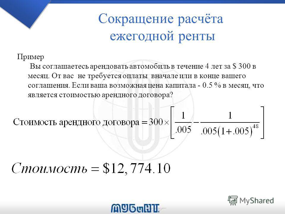 Сокращение расчёта ежегодной ренты Пример Вы соглашаетесь арендовать автомобиль в течение 4 лет за $ 300 в месяц. От вас не требуется оплаты вначале или в конце вашего соглашения. Если ваша возможная цена капитала - 0.5 % в месяц, что является стоимо