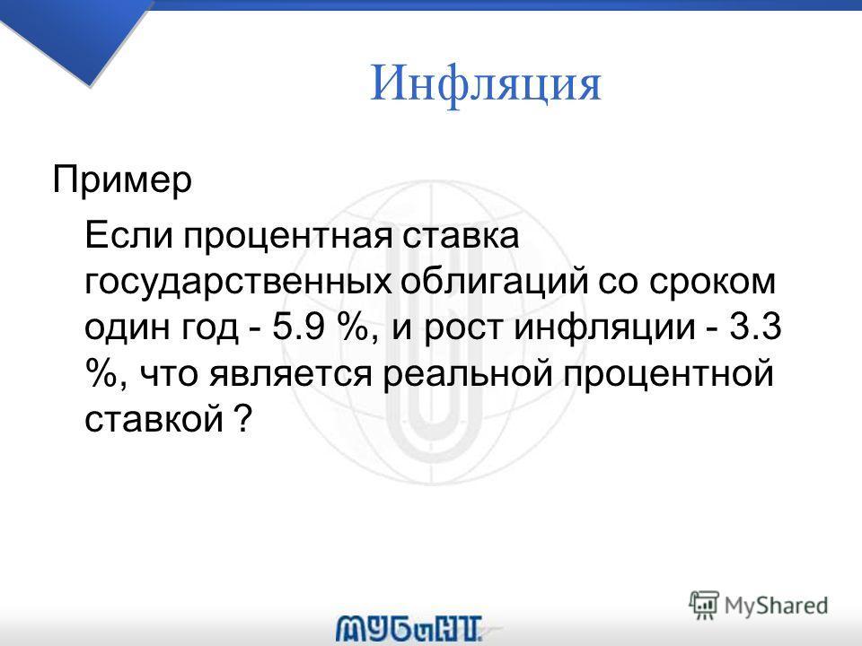 Инфляция Пример Если процентная ставка государственных облигаций со сроком один год - 5.9 %, и рост инфляции - 3.3 %, что является реальной процентной ставкой ?
