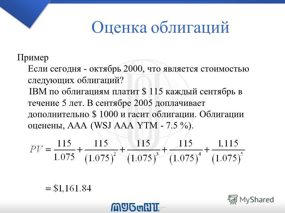 Оценка облигаций Пример Если сегодня - октябрь 2000, что является стоимостью следующих облигаций? IBM по облигациям платит $ 115 каждый сентябрь в течение 5 лет. В сентябре 2005 доплачивает дополнительно $ 1000 и гасит облигации. Облигации оценены, A