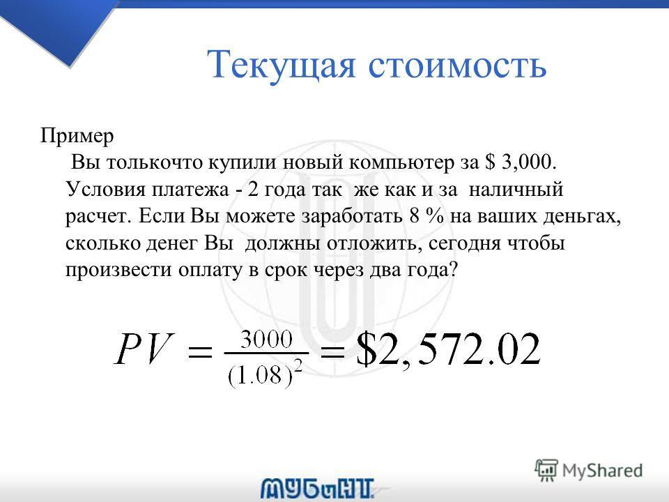 Текущая стоимость Пример Вы толькочто купили новый компьютер за $ 3,000. Условия платежа - 2 года так же как и за наличный расчет. Если Вы можете заработать 8 % на ваших деньгах, сколько денег Вы должны отложить, сегодня чтобы произвести оплату в сро