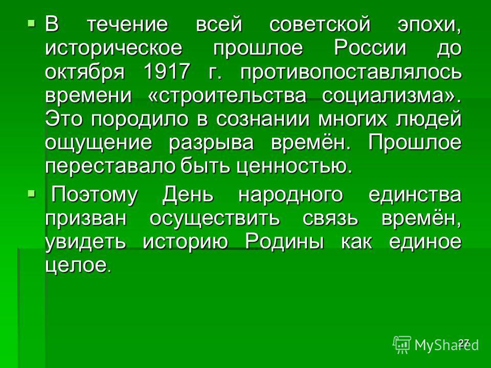 27 В течение всей советской эпохи, историческое прошлое России до октября 1917 г. противопоставлялось времени «строительства социализма». Это породило в сознании многих людей ощущение разрыва времён. Прошлое переставало быть ценностью. В течение всей